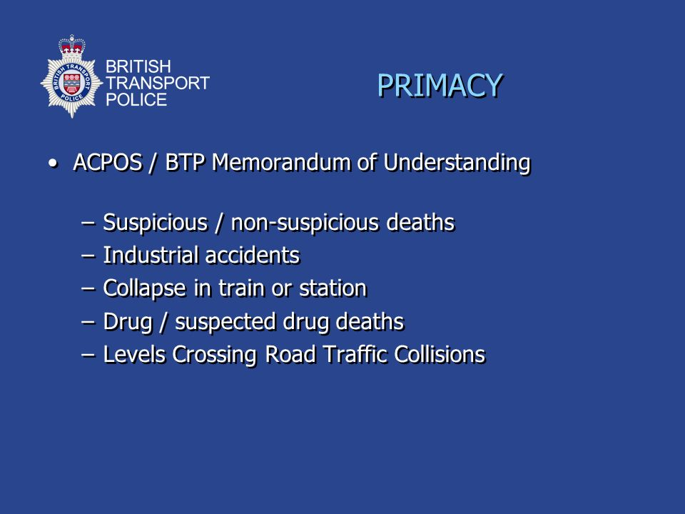ACPOS / BTP Memorandum of Understanding –Suspicious / non-suspicious deaths –Industrial accidents –Collapse in train or station –Drug / suspected drug