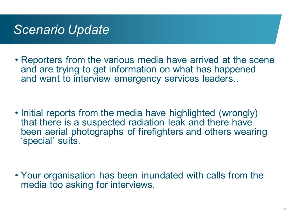 70 Scenario Update Reporters from the various media have arrived at the scene and are trying to get information on what has happened and want to inter