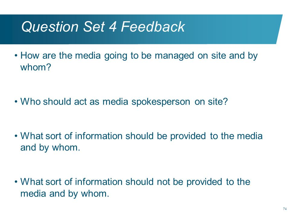 74 Question Set 4 Feedback How are the media going to be managed on site and by whom? Who should act as media spokesperson on site? What sort of infor