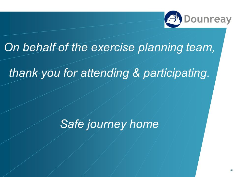 81 On behalf of the exercise planning team, thank you for attending & participating. Safe journey home