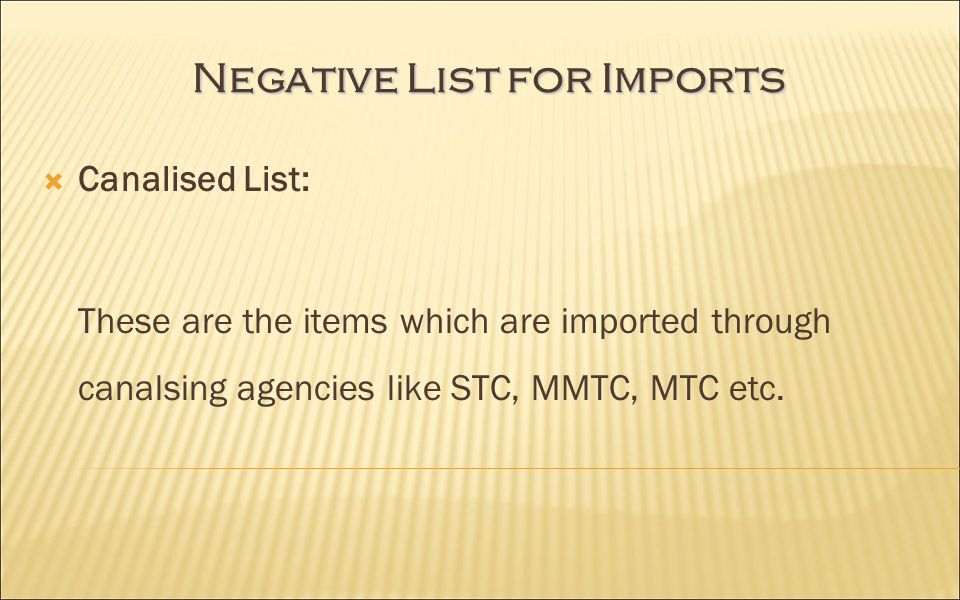 Negative List for Imports Canalised List: These are the items which are imported through canalsing agencies like STC, MMTC, MTC etc.