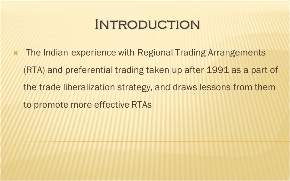 Introduction The Indian experience with Regional Trading Arrangements (RTA) and preferential trading taken up after 1991 as a part of the trade liberalization strategy, and draws lessons from them to promote more effective RTAs