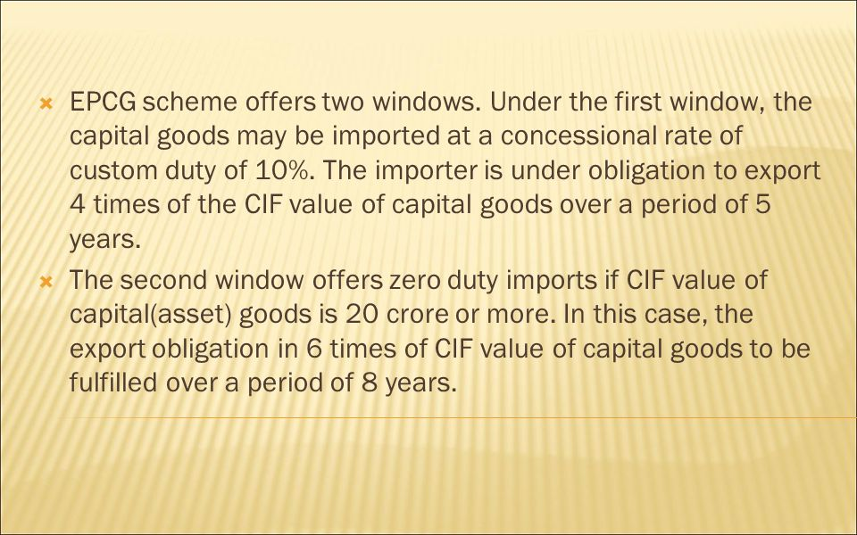 EPCG scheme offers two windows. Under the first window, the capital goods may be imported at a concessional rate of custom duty of 10%. The importer i