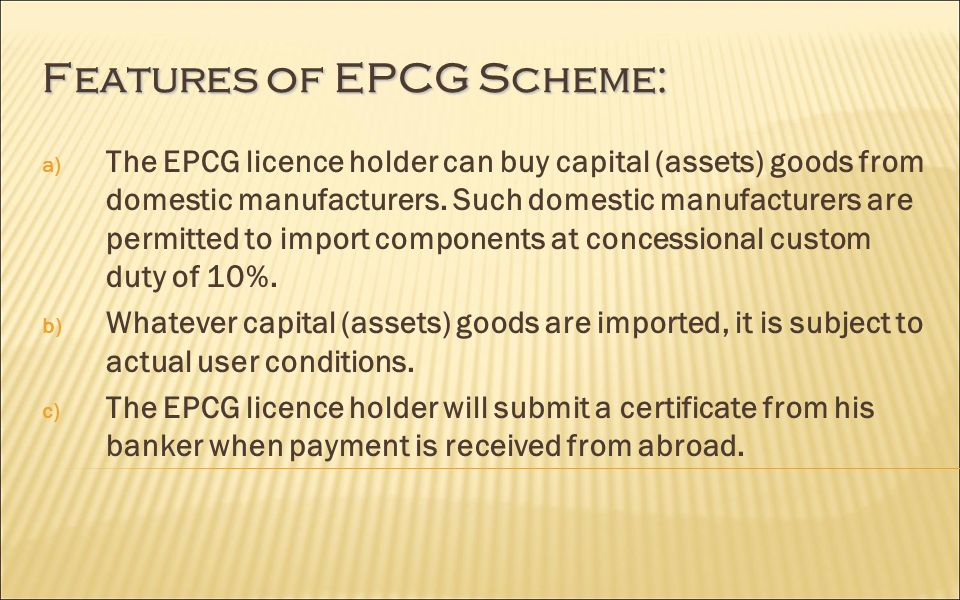 Features of EPCG Scheme: a) The EPCG licence holder can buy capital (assets) goods from domestic manufacturers.