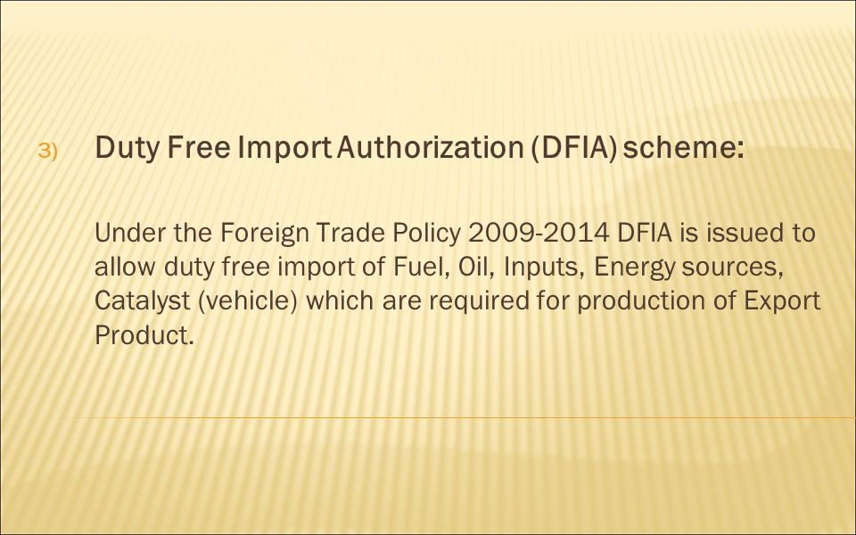 3) Duty Free Import Authorization (DFIA) scheme: Under the Foreign Trade Policy DFIA is issued to allow duty free import of Fuel, Oil, Inputs, Energy sources, Catalyst (vehicle) which are required for production of Export Product.