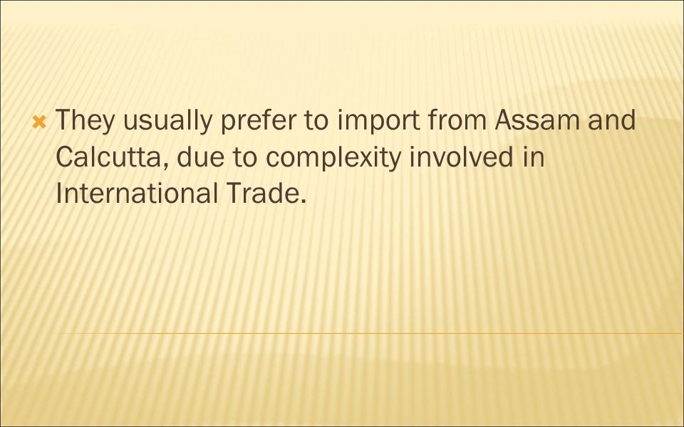 They usually prefer to import from Assam and Calcutta, due to complexity involved in International Trade.