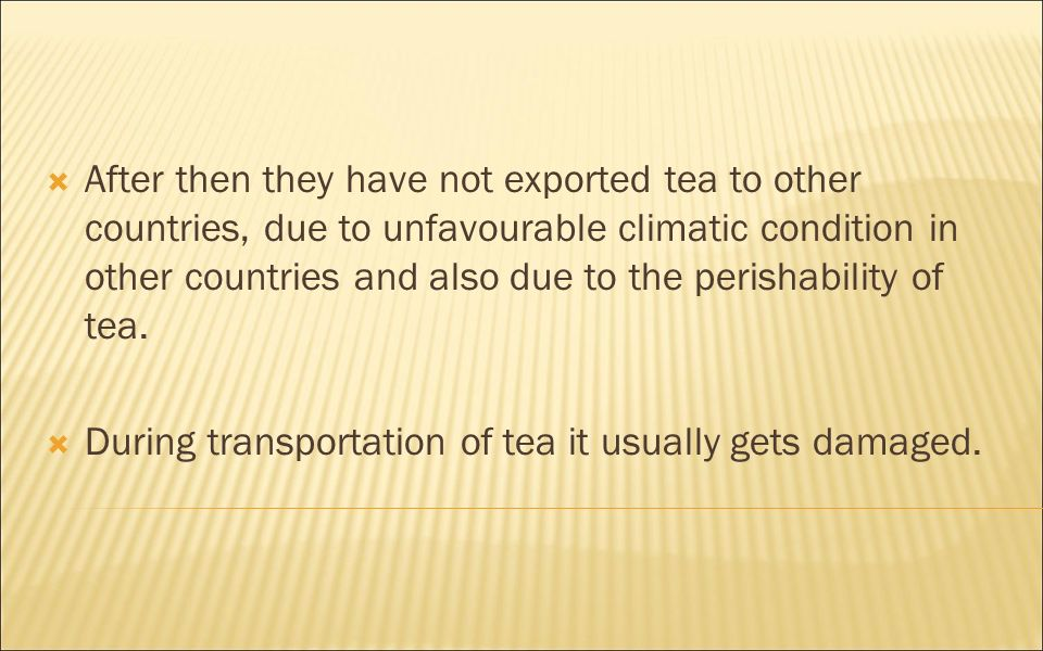 After then they have not exported tea to other countries, due to unfavourable climatic condition in other countries and also due to the perishability of tea.