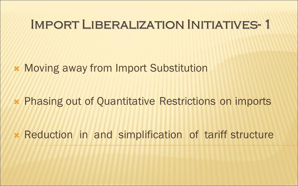 Import Liberalization Initiatives- 1 Moving away from Import Substitution Phasing out of Quantitative Restrictions on imports Reduction in and simplification of tariff structure
