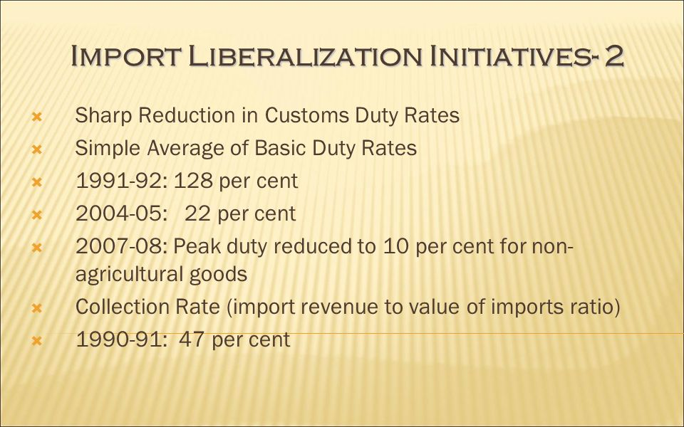 Import Liberalization Initiatives- 2 Sharp Reduction in Customs Duty Rates Simple Average of Basic Duty Rates : 128 per cent : 22 per cent : Peak duty reduced to 10 per cent for non- agricultural goods Collection Rate (import revenue to value of imports ratio) : 47 per cent