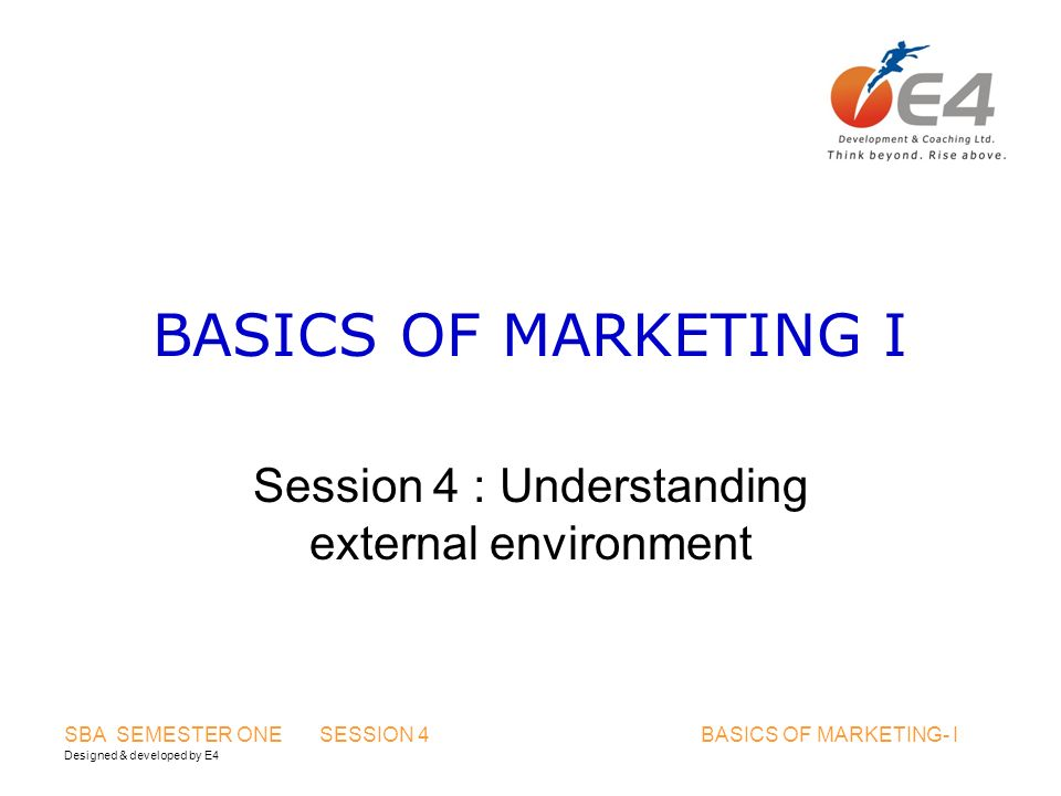 Designed & developed by E4 SBA SEMESTER ONE SESSION 4 BASICS OF MARKETING- I BASICS OF MARKETING I Session 4 : Understanding external environment