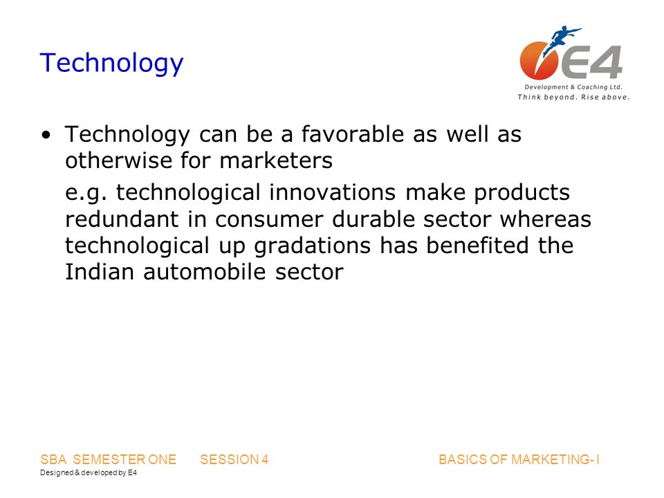 Designed & developed by E4 SBA SEMESTER ONE SESSION 4 BASICS OF MARKETING- I Technology Technology can be a favorable as well as otherwise for markete