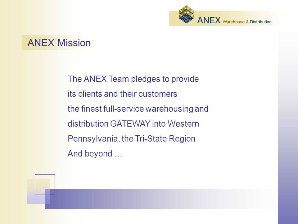 ANEX Mission The ANEX Team pledges to provide its clients and their customers the finest full-service warehousing and distribution GATEWAY into Western Pennsylvania, the Tri-State Region And beyond …