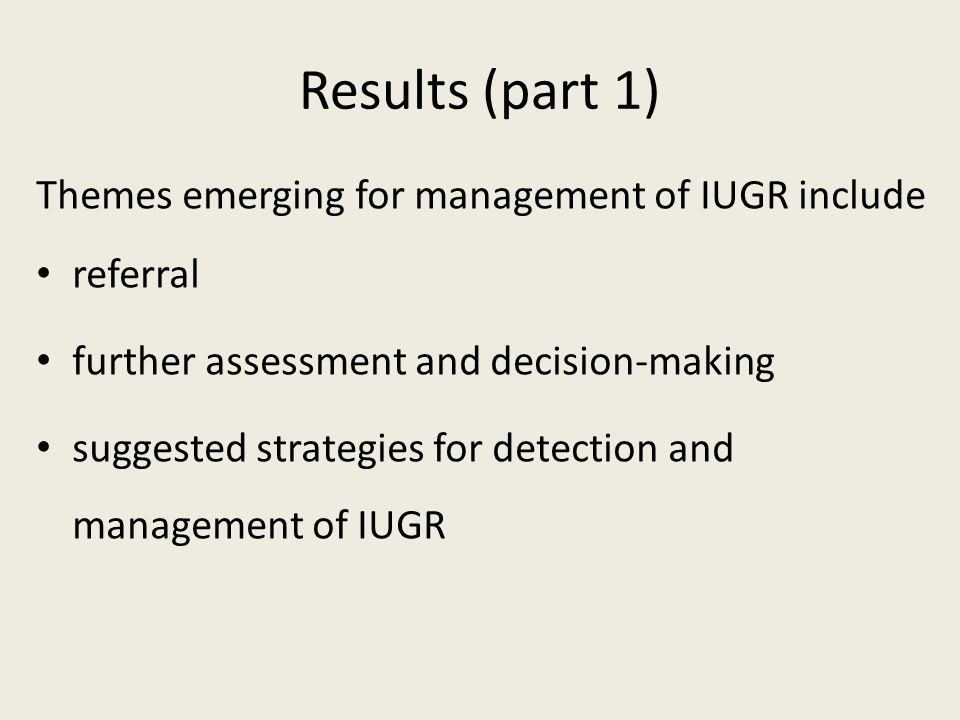 Results (part 1) Themes emerging for management of IUGR include referral further assessment and decision-making suggested strategies for detection and management of IUGR