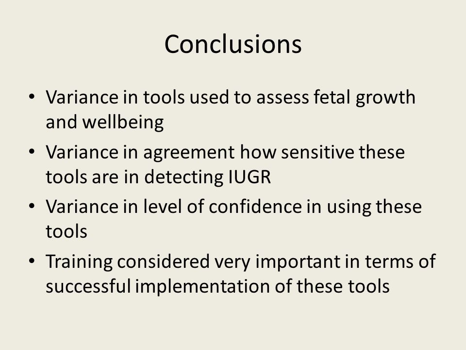 Conclusions Variance in tools used to assess fetal growth and wellbeing Variance in agreement how sensitive these tools are in detecting IUGR Variance in level of confidence in using these tools Training considered very important in terms of successful implementation of these tools