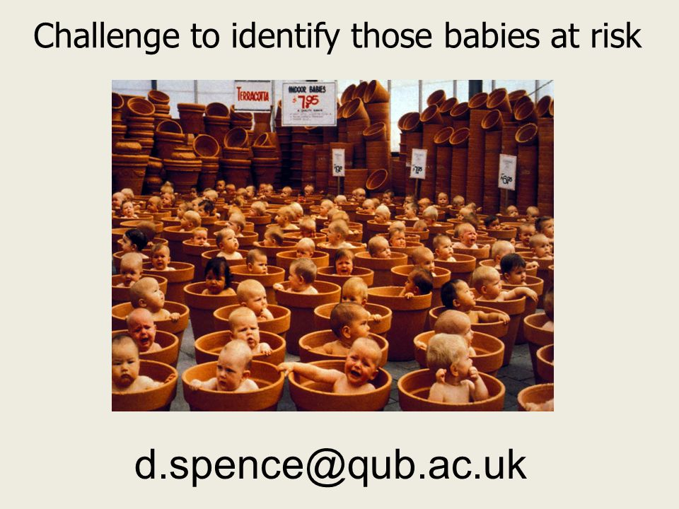 Challenge to identify those babies at risk d.spence@qub.ac.uk