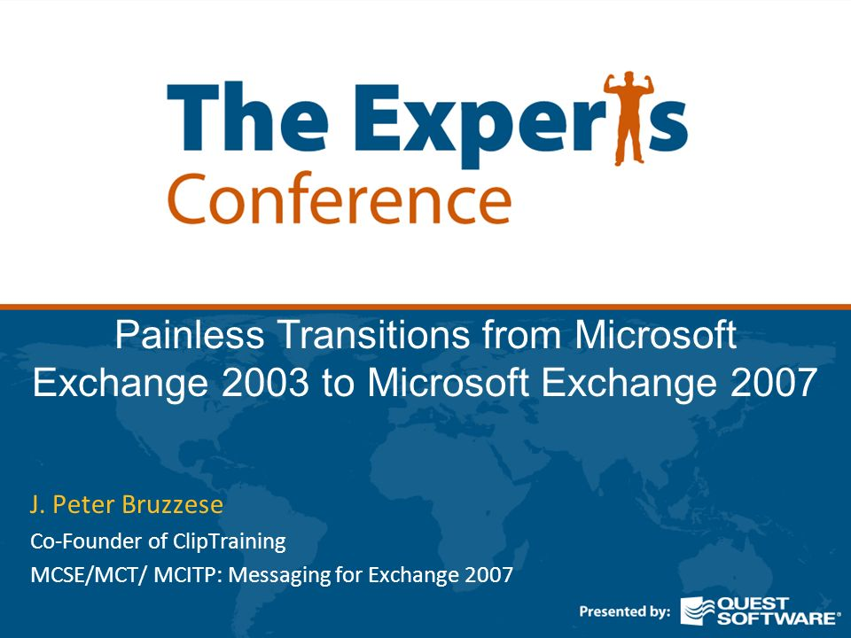 Painless Transitions from Microsoft Exchange 2003 to Microsoft Exchange 2007 J. Peter Bruzzese Co-Founder of ClipTraining MCSE/MCT/ MCITP: Messaging f
