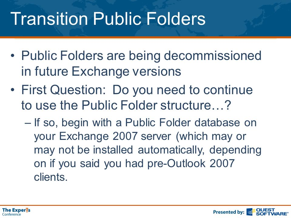 Transition Public Folders Public Folders are being decommissioned in future Exchange versions First Question: Do you need to continue to use the Public Folder structure….