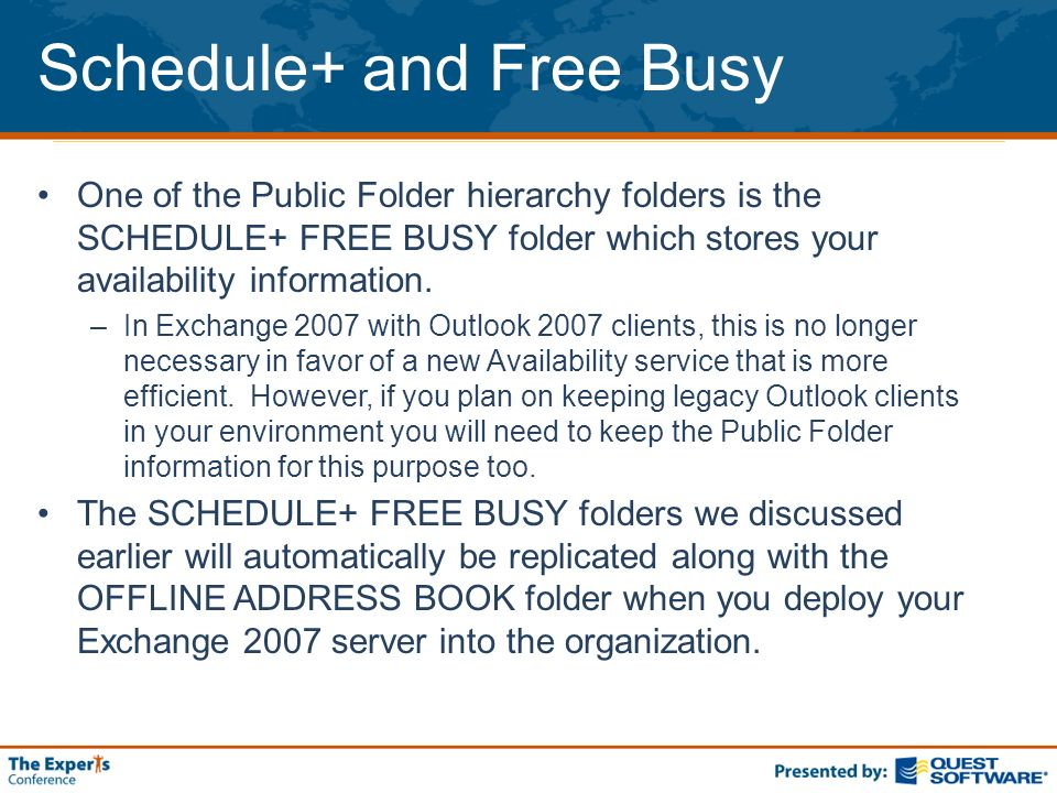 Schedule+ and Free Busy One of the Public Folder hierarchy folders is the SCHEDULE+ FREE BUSY folder which stores your availability information. –In E