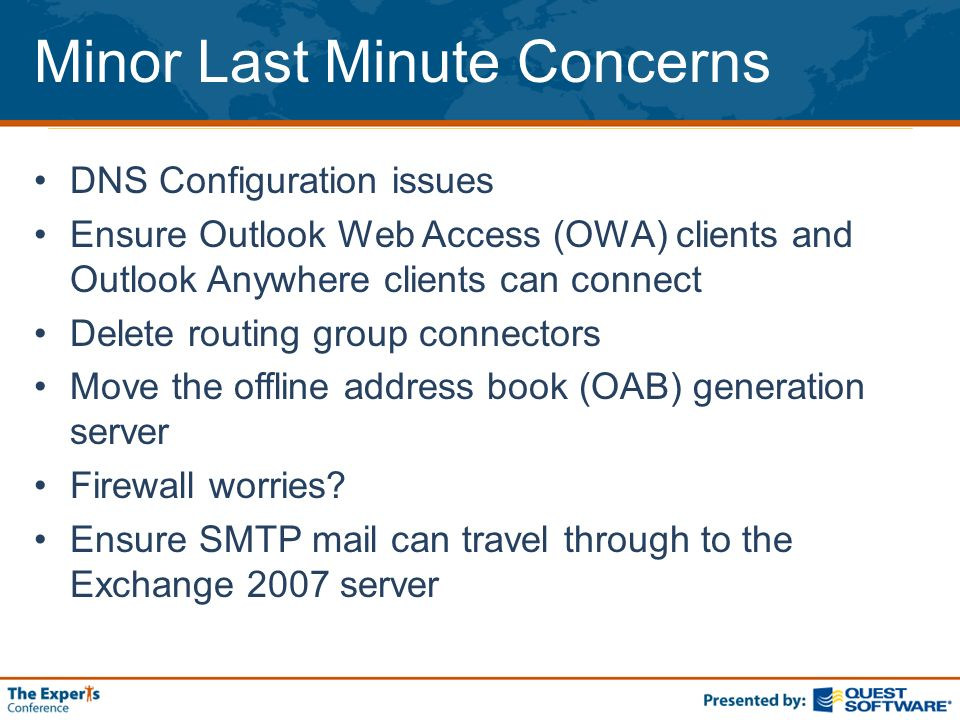 Minor Last Minute Concerns DNS Configuration issues Ensure Outlook Web Access (OWA) clients and Outlook Anywhere clients can connect Delete routing group connectors Move the offline address book (OAB) generation server Firewall worries.