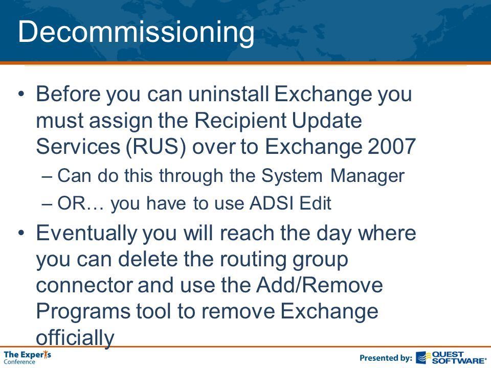 Decommissioning Before you can uninstall Exchange you must assign the Recipient Update Services (RUS) over to Exchange 2007 –Can do this through the System Manager –OR… you have to use ADSI Edit Eventually you will reach the day where you can delete the routing group connector and use the Add/Remove Programs tool to remove Exchange officially