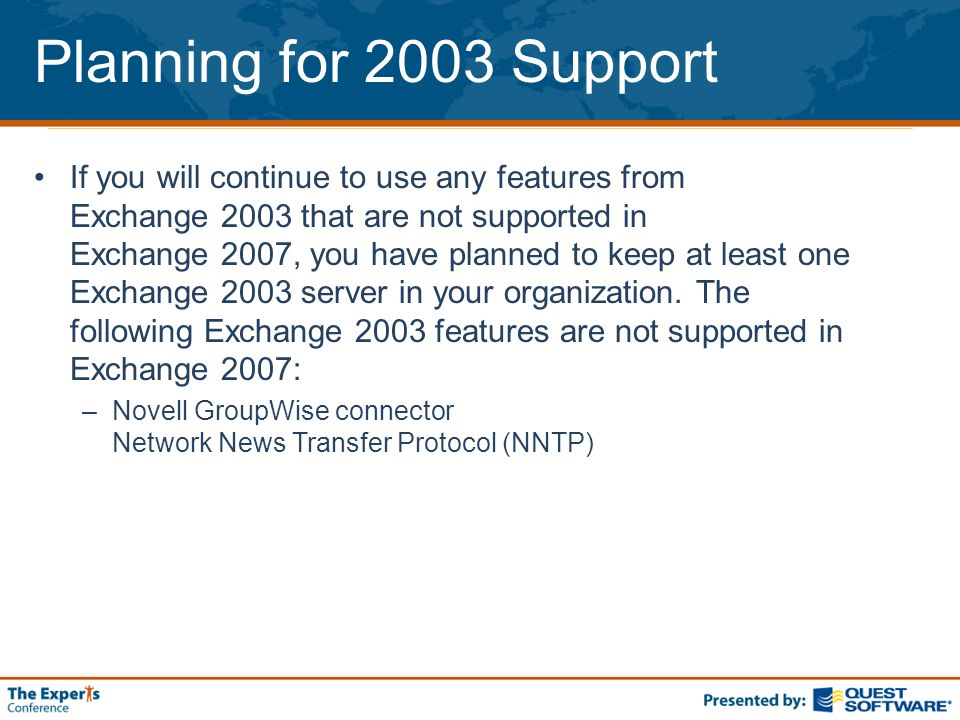 Planning for 2003 Support If you will continue to use any features from Exchange 2003 that are not supported in Exchange 2007, you have planned to kee