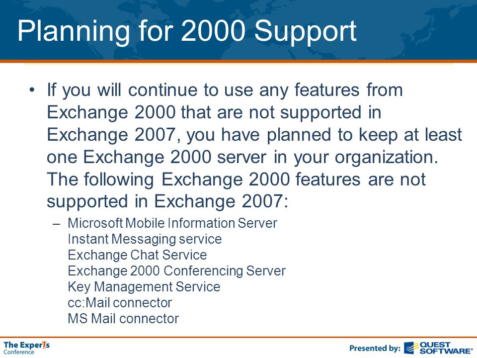 Planning for 2000 Support If you will continue to use any features from Exchange 2000 that are not supported in Exchange 2007, you have planned to keep at least one Exchange 2000 server in your organization.