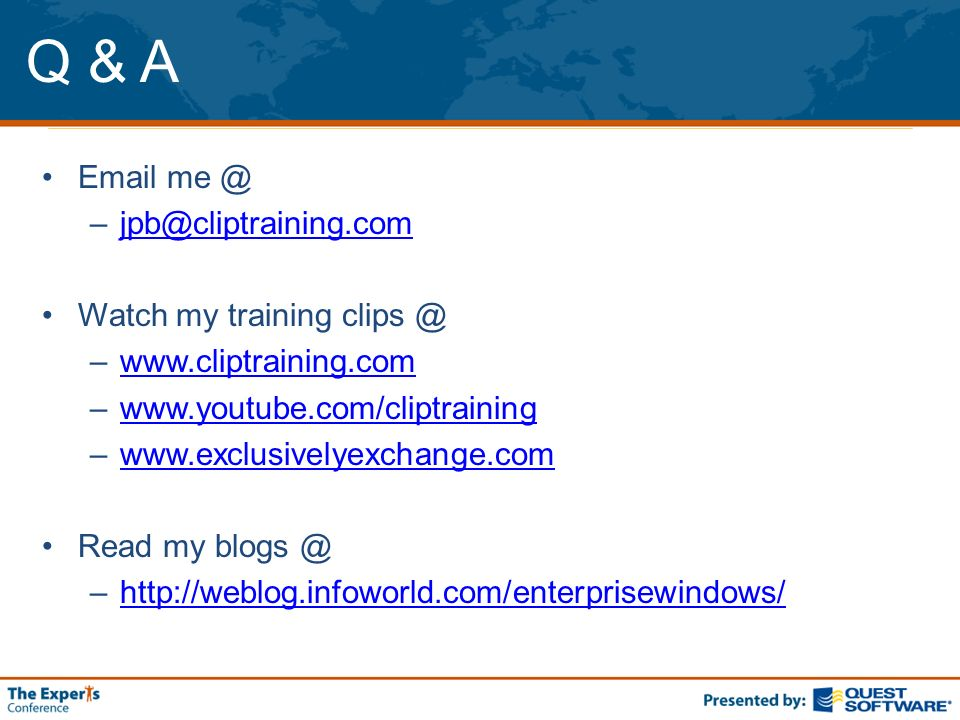 Q & A Email me @ –jpb@cliptraining.comjpb@cliptraining.com Watch my training clips @ –www.cliptraining.comwww.cliptraining.com –www.youtube.com/cliptrainingwww.youtube.com/cliptraining –www.exclusivelyexchange.comwww.exclusivelyexchange.com Read my blogs @ –http://weblog.infoworld.com/enterprisewindows/http://weblog.infoworld.com/enterprisewindows/