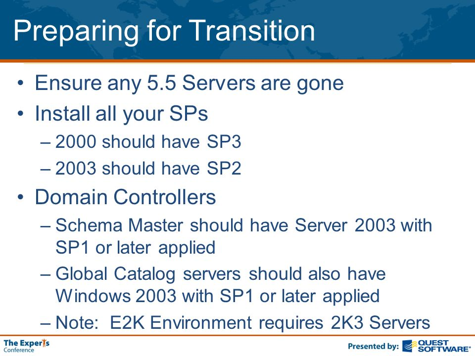 Preparing for Transition Ensure any 5.5 Servers are gone Install all your SPs –2000 should have SP3 –2003 should have SP2 Domain Controllers –Schema Master should have Server 2003 with SP1 or later applied –Global Catalog servers should also have Windows 2003 with SP1 or later applied –Note: E2K Environment requires 2K3 Servers