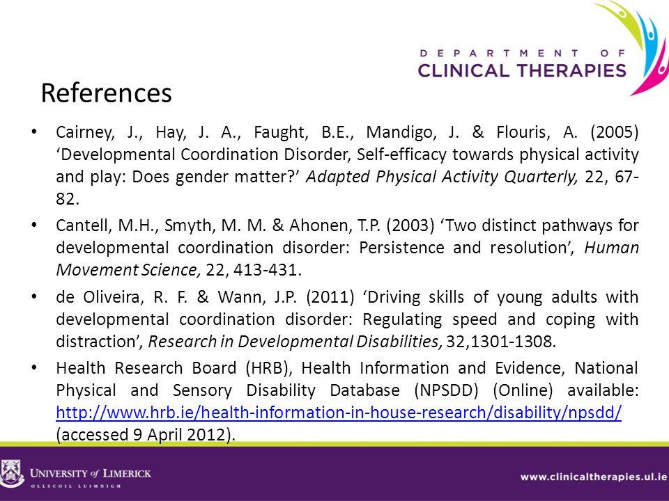 References Cairney, J., Hay, J. A., Faught, B.E., Mandigo, J. & Flouris, A. (2005) Developmental Coordination Disorder, Self-efficacy towards physical