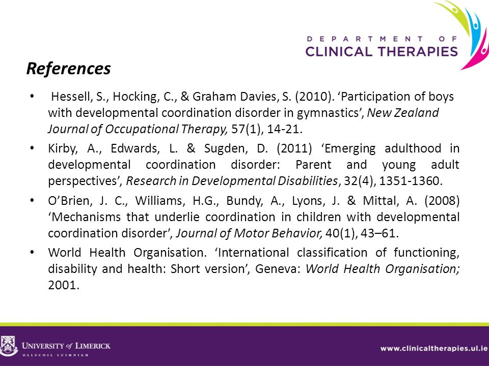 References Hessell, S., Hocking, C., & Graham Davies, S. (2010). Participation of boys with developmental coordination disorder in gymnastics, New Zea