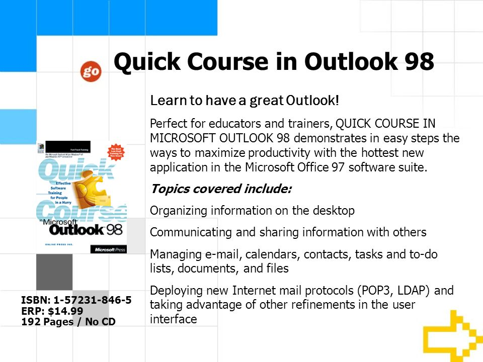 Quick Course in Outlook 98 ISBN: 1-57231-846-5 ERP: $14.99 192 Pages / No CD Learn to have a great Outlook.