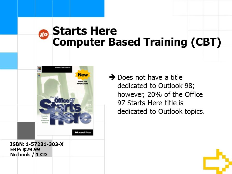 Starts Here Computer Based Training (CBT) Does not have a title dedicated to Outlook 98; however, 20% of the Office 97 Starts Here title is dedicated to Outlook topics.