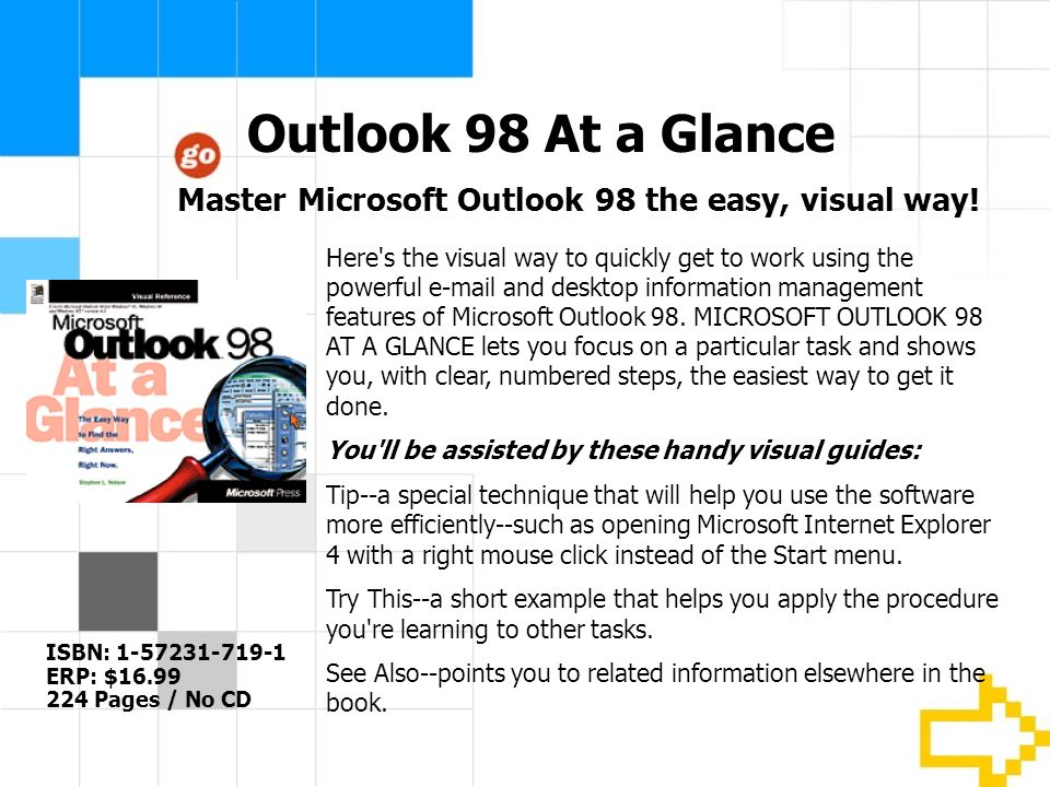 Outlook 98 At a Glance ISBN: 1-57231-719-1 ERP: $16.99 224 Pages / No CD Here s the visual way to quickly get to work using the powerful e-mail and desktop information management features of Microsoft Outlook 98.