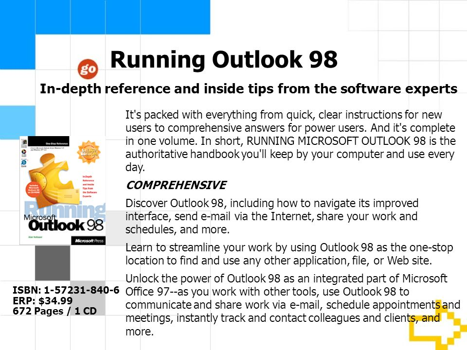 Running Outlook 98 ISBN: 1-57231-840-6 ERP: $34.99 672 Pages / 1 CD It s packed with everything from quick, clear instructions for new users to comprehensive answers for power users.