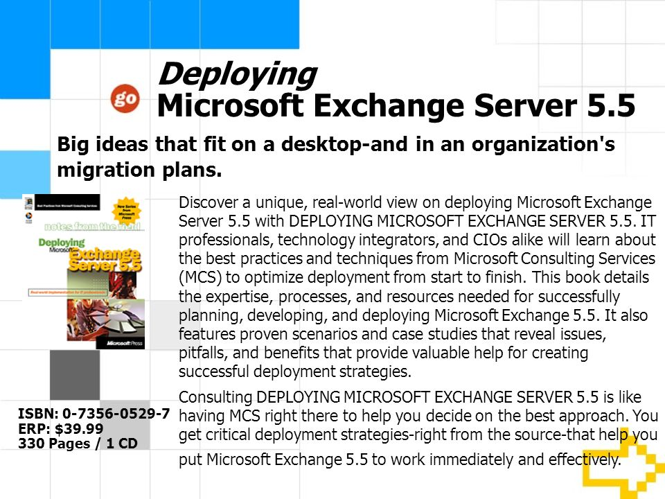 Deploying Microsoft Exchange Server 5.5 ISBN: 0-7356-0529-7 ERP: $39.99 330 Pages / 1 CD Discover a unique, real-world view on deploying Microsoft Exchange Server 5.5 with DEPLOYING MICROSOFT EXCHANGE SERVER 5.5.