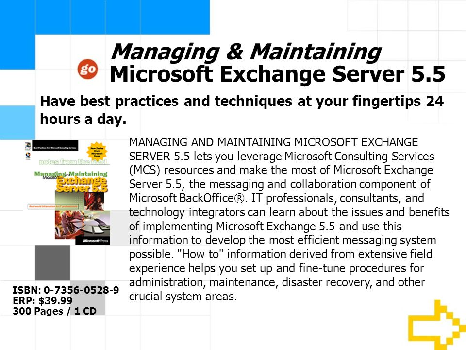 Managing & Maintaining Microsoft Exchange Server 5.5 ISBN: 0-7356-0528-9 ERP: $39.99 300 Pages / 1 CD MANAGING AND MAINTAINING MICROSOFT EXCHANGE SERVER 5.5 lets you leverage Microsoft Consulting Services (MCS) resources and make the most of Microsoft Exchange Server 5.5, the messaging and collaboration component of Microsoft BackOffice®.