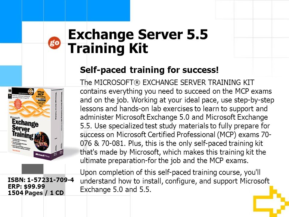 Exchange Server 5.5 Training Kit ISBN: 1-57231-709-4 ERP: $99.99 1504 Pages / 1 CD Self-paced training for success.