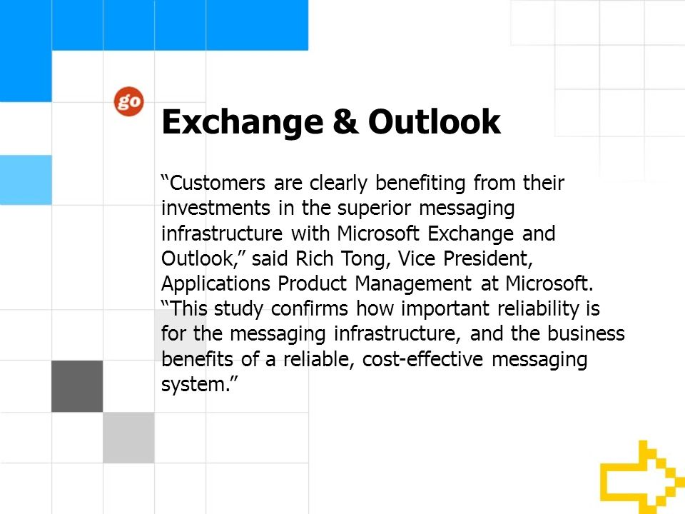 Exchange & Outlook Customers are clearly benefiting from their investments in the superior messaging infrastructure with Microsoft Exchange and Outlook, said Rich Tong, Vice President, Applications Product Management at Microsoft.