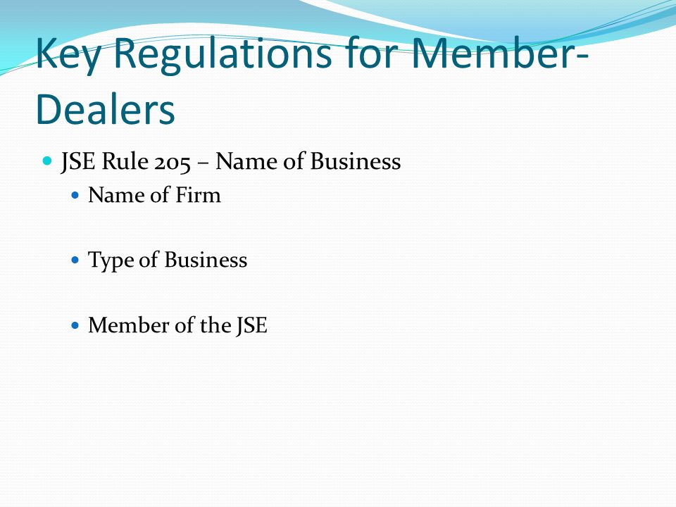 Key Regulations for Member- Dealers JSE Rule 205 – Name of Business Name of Firm Type of Business Member of the JSE