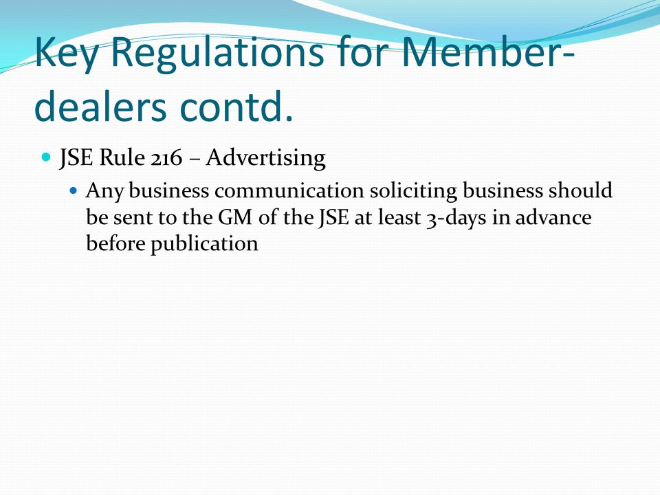 Key Regulations for Member- dealers contd. JSE Rule 216 – Advertising Any business communication soliciting business should be sent to the GM of the J
