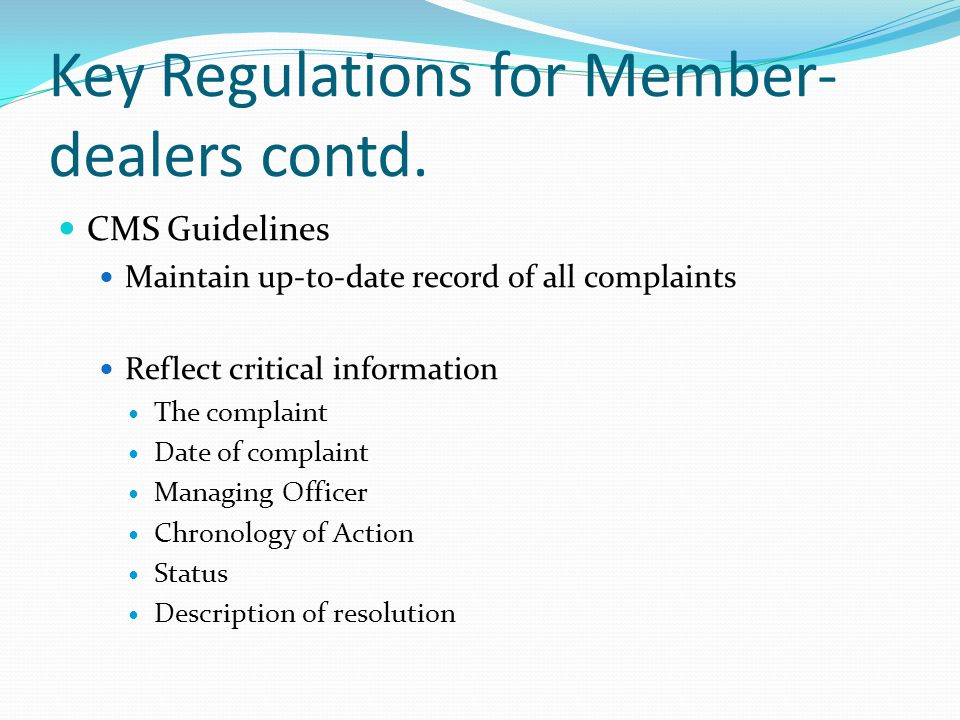 Key Regulations for Member- dealers contd. CMS Guidelines Maintain up-to-date record of all complaints Reflect critical information The complaint Date