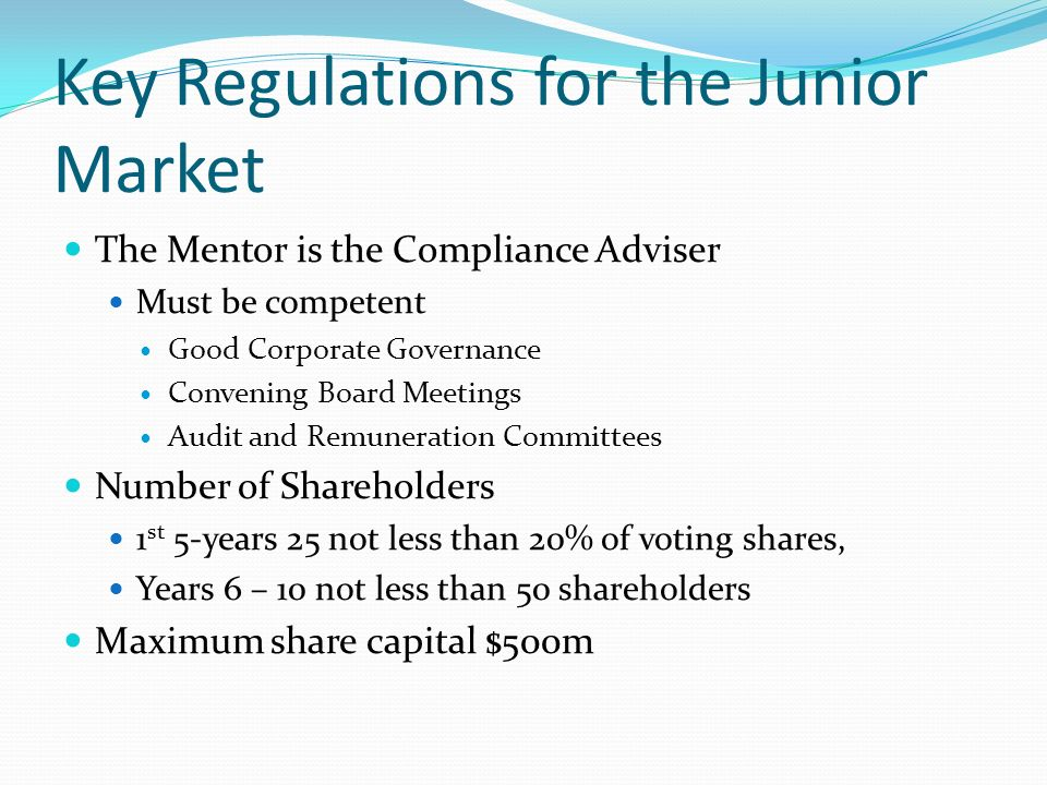 Key Regulations for the Junior Market The Mentor is the Compliance Adviser Must be competent Good Corporate Governance Convening Board Meetings Audit and Remuneration Committees Number of Shareholders 1 st 5-years 25 not less than 20% of voting shares, Years 6 – 10 not less than 50 shareholders Maximum share capital $500m