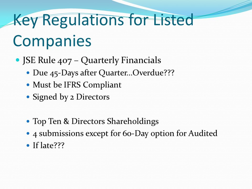 Key Regulations for Listed Companies JSE Rule 407 – Quarterly Financials Due 45-Days after Quarter…Overdue??? Must be IFRS Compliant Signed by 2 Direc