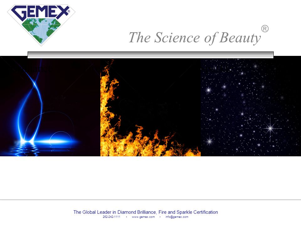The Science of Beauty ® Brilliance Fire Sparkle The Global Leader in Diamond Brilliance, Fire and Sparkle Certification 262-242-1111 www.gemex.com inf