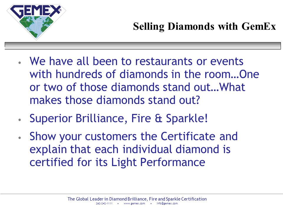 The Global Leader in Diamond Brilliance, Fire and Sparkle Certification 262-242-1111 www.gemex.com info@gemex.com Selling Diamonds with GemEx We have