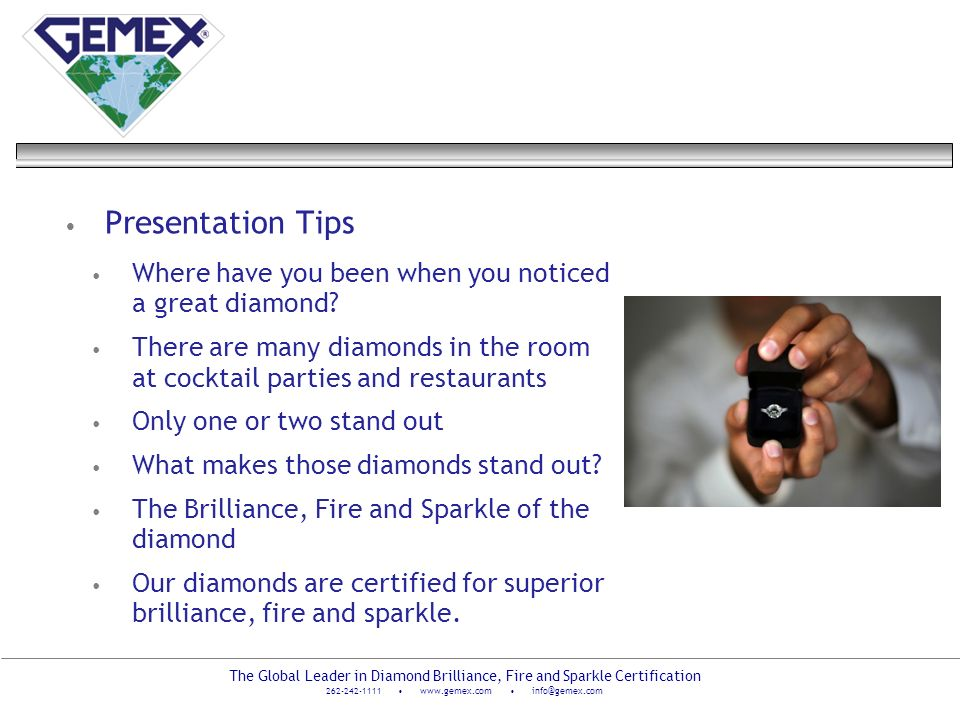 The Global Leader in Diamond Brilliance, Fire and Sparkle Certification 262-242-1111 www.gemex.com info@gemex.com Presentation Tips Where have you bee