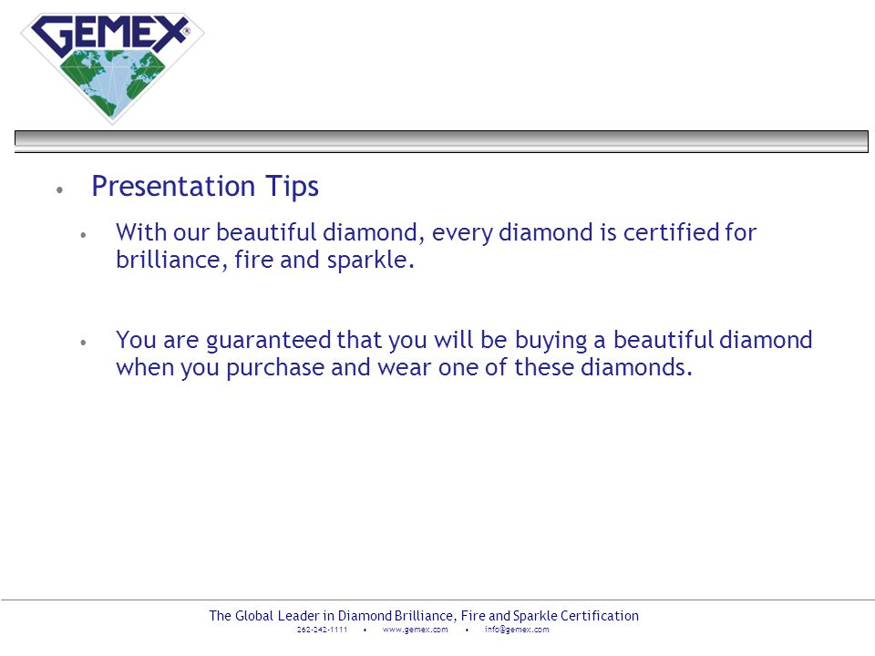 The Global Leader in Diamond Brilliance, Fire and Sparkle Certification 262-242-1111 www.gemex.com info@gemex.com Presentation Tips With our beautiful
