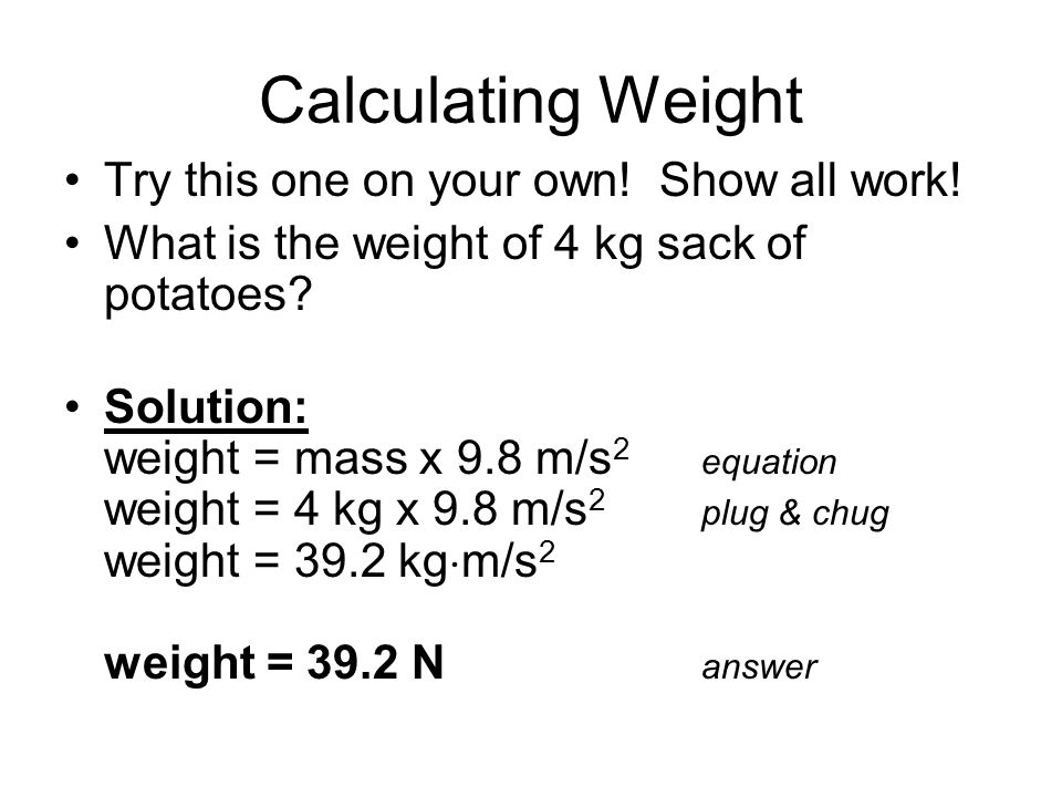 Calculating Weight Try this one on your own! Show all work! What is the weight of 4 kg sack of potatoes? Solution: weight = mass x 9.8 m/s 2 equation