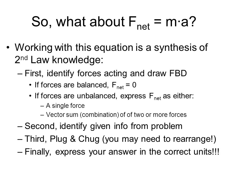 So, what about F net = m·a? Working with this equation is a synthesis of 2 nd Law knowledge: –First, identify forces acting and draw FBD If forces are