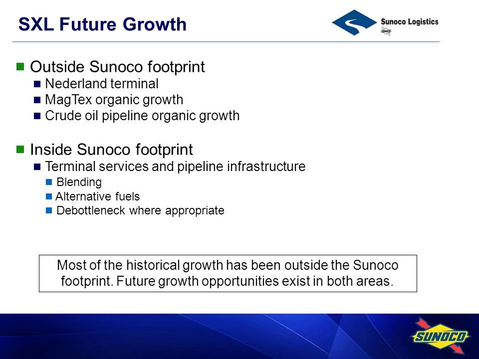 3 SXL Future Growth Outside Sunoco footprint Nederland terminal MagTex organic growth Crude oil pipeline organic growth Inside Sunoco footprint Terminal services and pipeline infrastructure Blending Alternative fuels Debottleneck where appropriate Most of the historical growth has been outside the Sunoco footprint.